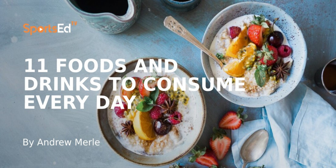 11 Foods and Drinks to Consume Every Day