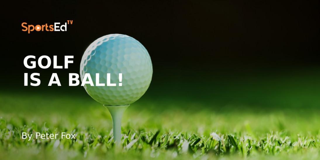 Golf Is A Ball!